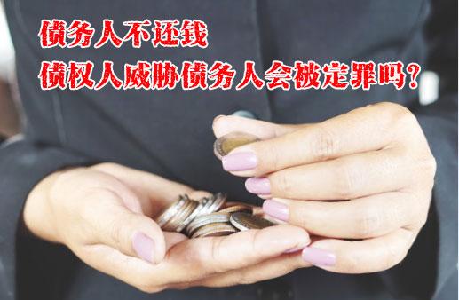 债务人不还钱,债权人威胁债务人会被定罪吗?