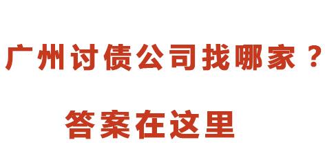 广州讨债公司找哪家?广州讨债公司哪家好?